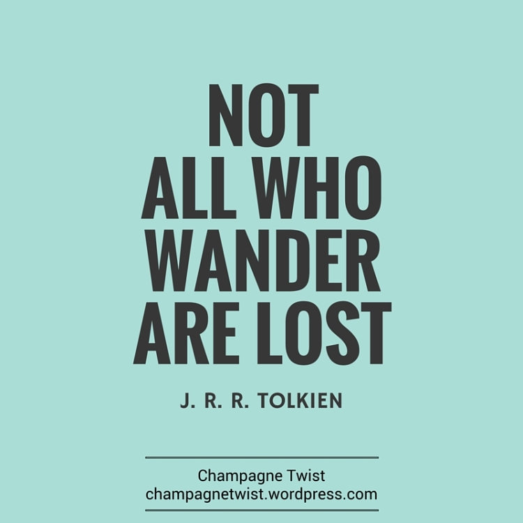 Not all who wander are lost J.R.R. Tolkien